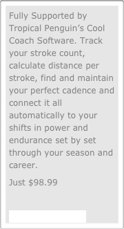 Fully Supported by Tropical Penguin's Cool Coach Software. Track your stroke count, calculate distance per stroke, find and maintain your perfect cadence and connect it all automatically to your shifts in power and endurance set by set through your season and career.